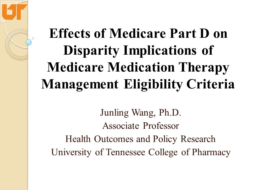 Effects of Medicare Part D on Disparity Implications of Medicare Medication Therapy Management Eligibility Criteria Junling Wang, Ph.D. Associate Prof