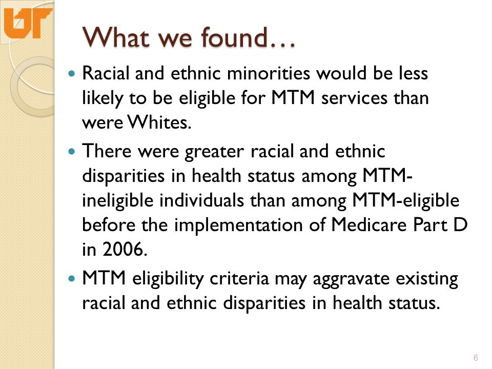 To determine whether the implementation of Medicare Part D in 2006 correlates to changes in racial and ethnic disparities among MTM-ineligible and MTM-eligible beneficiaries 7 Study Objective