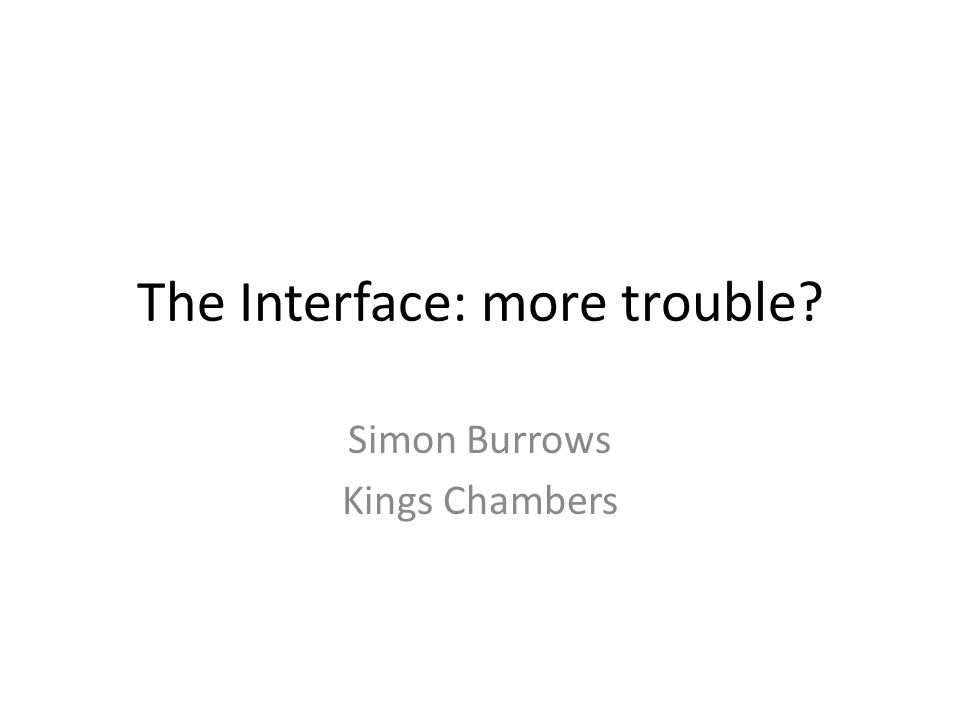 The Interface: more trouble? Simon Burrows Kings Chambers
