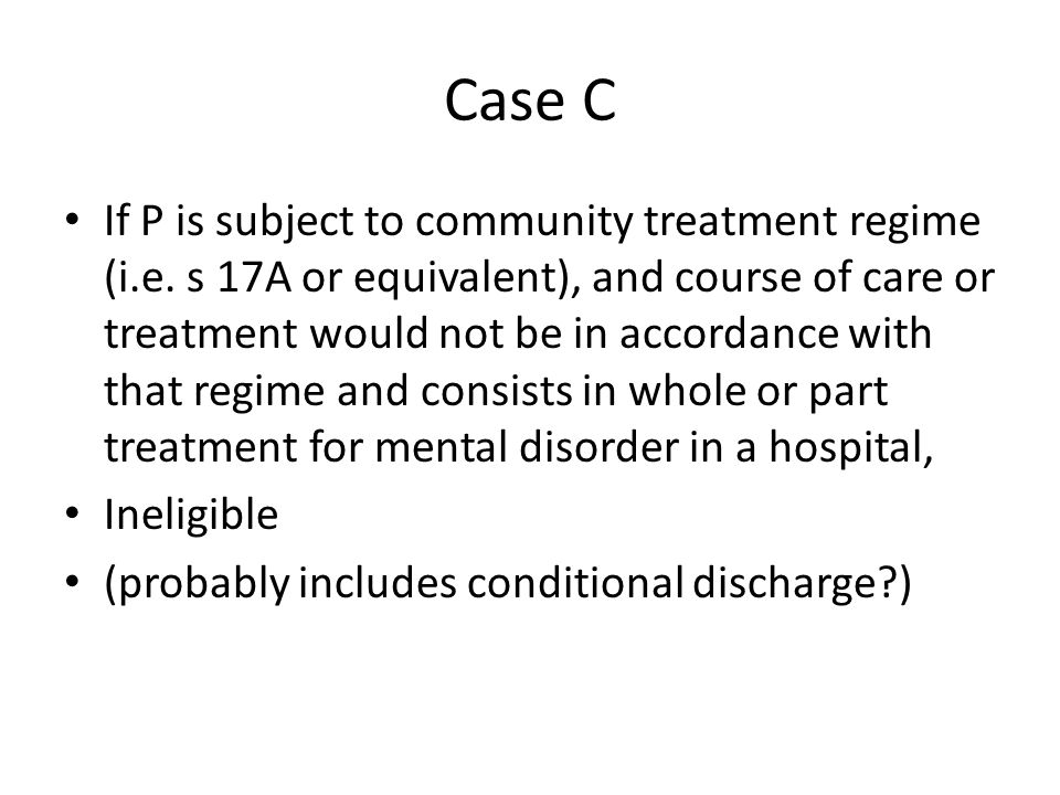 Case C If P is subject to community treatment regime (i.e. s 17A or equivalent), and course of care or treatment would not be in accordance with that