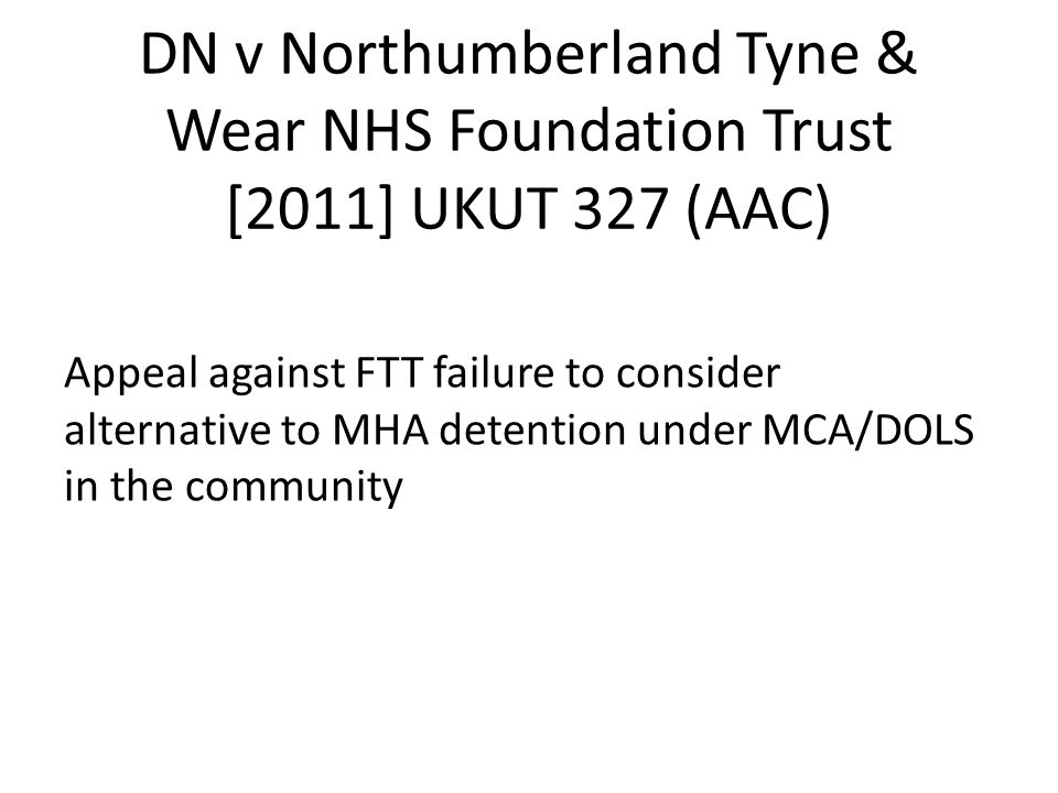 DN v Northumberland Tyne & Wear NHS Foundation Trust [2011] UKUT 327 (AAC) Appeal against FTT failure to consider alternative to MHA detention under M