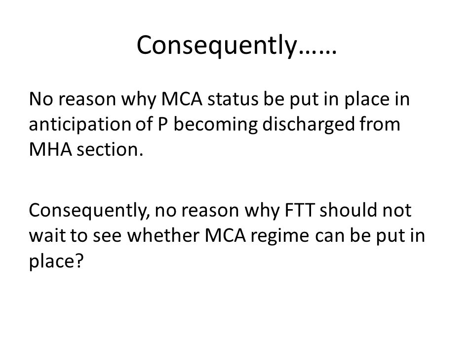Consequently…… No reason why MCA status be put in place in anticipation of P becoming discharged from MHA section. Consequently, no reason why FTT sho