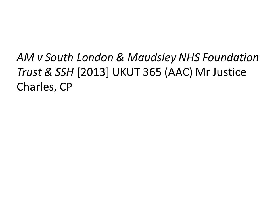 AM v South London & Maudsley NHS Foundation Trust & SSH [2013] UKUT 365 (AAC) Mr Justice Charles, CP