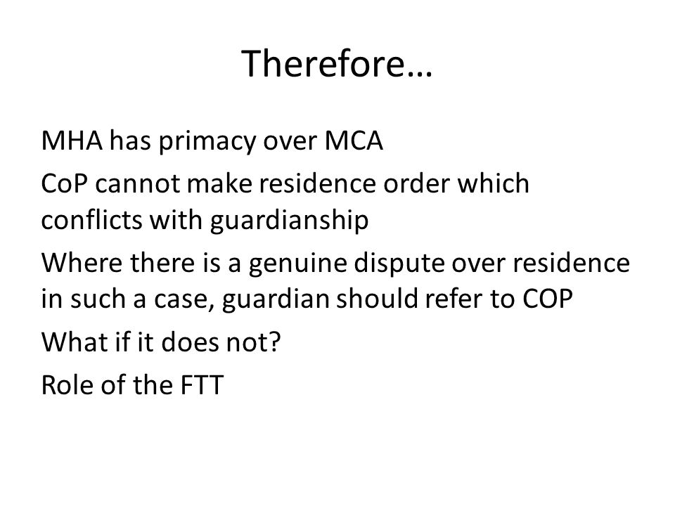Therefore… MHA has primacy over MCA CoP cannot make residence order which conflicts with guardianship Where there is a genuine dispute over residence