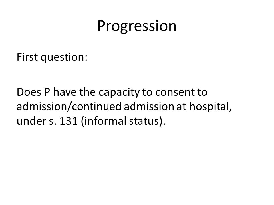 Progression First question: Does P have the capacity to consent to admission/continued admission at hospital, under s. 131 (informal status).