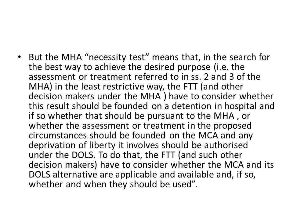 "But the MHA ""necessity test"" means that, in the search for the best way to achieve the desired purpose (i.e. the assessment or treatment referred to i"