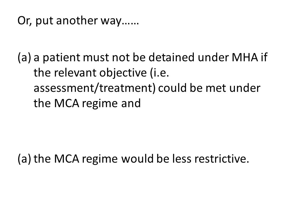 Or, put another way…… (a)a patient must not be detained under MHA if the relevant objective (i.e. assessment/treatment) could be met under the MCA reg
