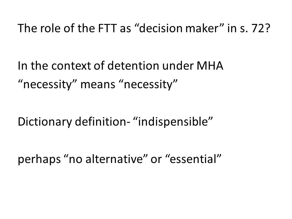 "The role of the FTT as ""decision maker"" in s. 72? In the context of detention under MHA ""necessity"" means ""necessity"" Dictionary definition- ""indispen"