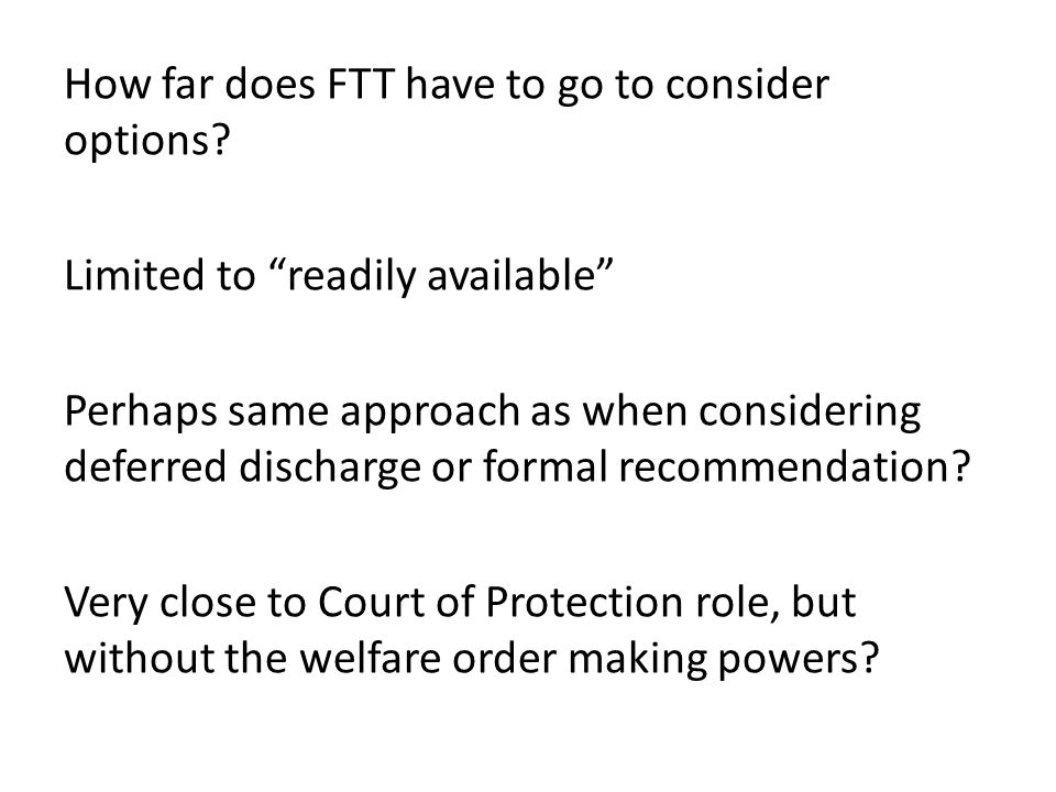 "How far does FTT have to go to consider options? Limited to ""readily available"" Perhaps same approach as when considering deferred discharge or formal"