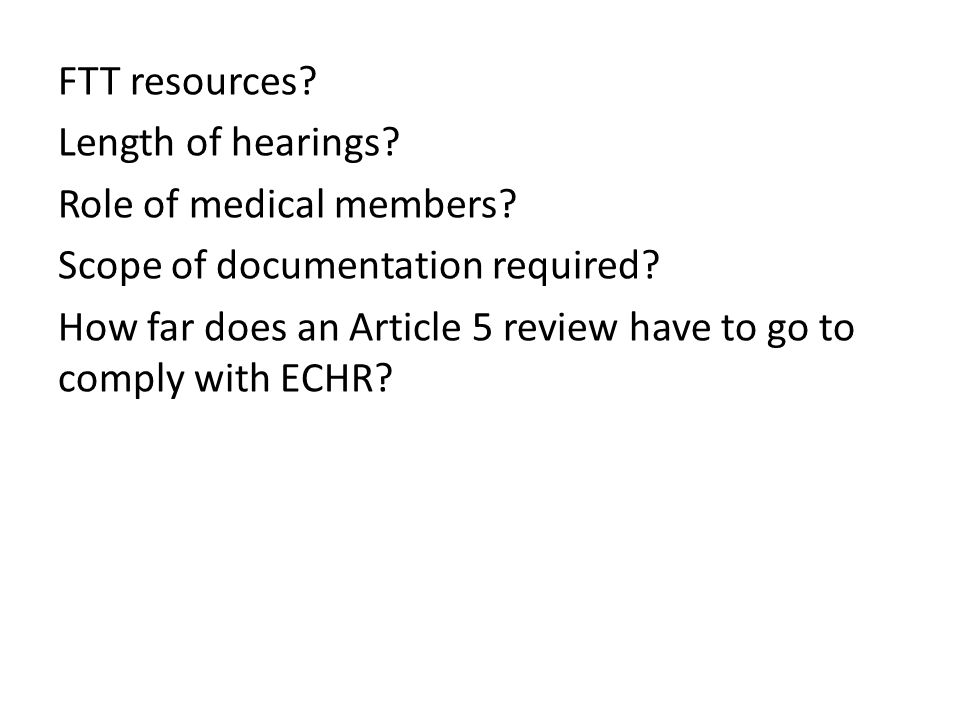 FTT resources? Length of hearings? Role of medical members? Scope of documentation required? How far does an Article 5 review have to go to comply wit