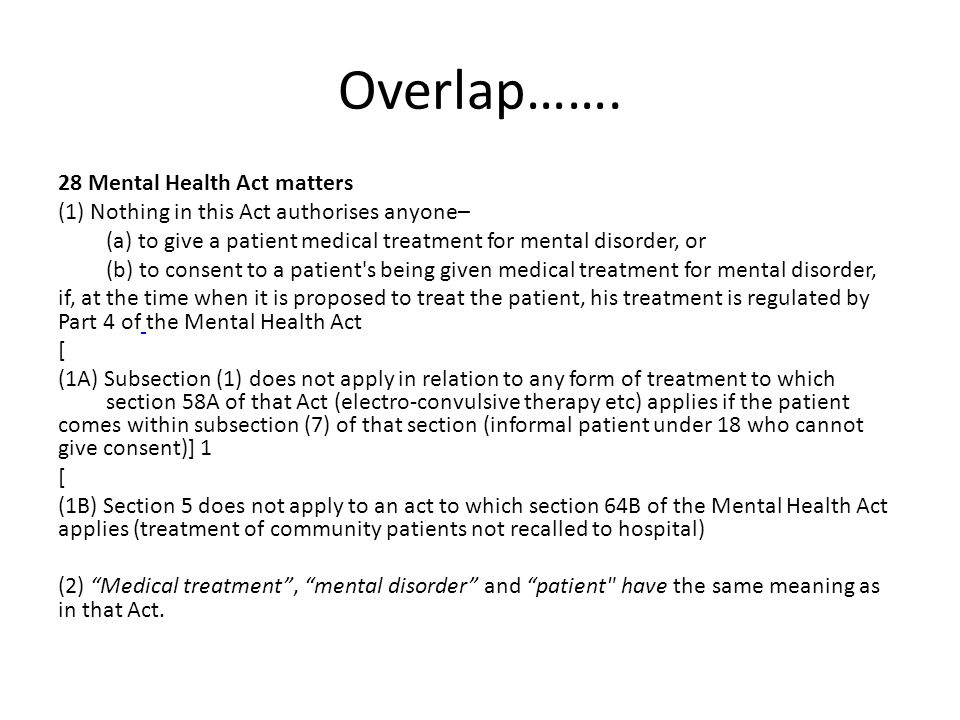 Overlap……. 28 Mental Health Act matters (1) Nothing in this Act authorises anyone– (a) to give a patient medical treatment for mental disorder, or (b)