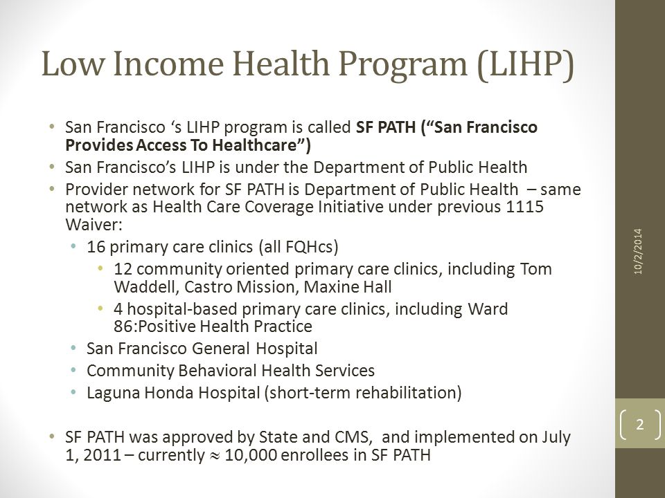 Low Income Health Program (LIHP) San Francisco 's LIHP program is called SF PATH ( San Francisco Provides Access To Healthcare ) San Francisco's LIHP is under the Department of Public Health Provider network for SF PATH is Department of Public Health – same network as Health Care Coverage Initiative under previous 1115 Waiver: 16 primary care clinics (all FQHcs) 12 community oriented primary care clinics, including Tom Waddell, Castro Mission, Maxine Hall 4 hospital-based primary care clinics, including Ward 86:Positive Health Practice San Francisco General Hospital Community Behavioral Health Services Laguna Honda Hospital (short-term rehabilitation) SF PATH was approved by State and CMS, and implemented on July 1, 2011 – currently  10,000 enrollees in SF PATH 2 10/2/2014