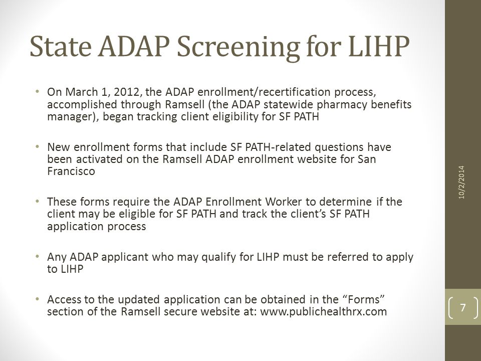 State ADAP Screening for LIHP On March 1, 2012, the ADAP enrollment/recertification process, accomplished through Ramsell (the ADAP statewide pharmacy benefits manager), began tracking client eligibility for SF PATH New enrollment forms that include SF PATH-related questions have been activated on the Ramsell ADAP enrollment website for San Francisco These forms require the ADAP Enrollment Worker to determine if the client may be eligible for SF PATH and track the client's SF PATH application process Any ADAP applicant who may qualify for LIHP must be referred to apply to LIHP Access to the updated application can be obtained in the Forms section of the Ramsell secure website at: www.publichealthrx.com 7 10/2/2014