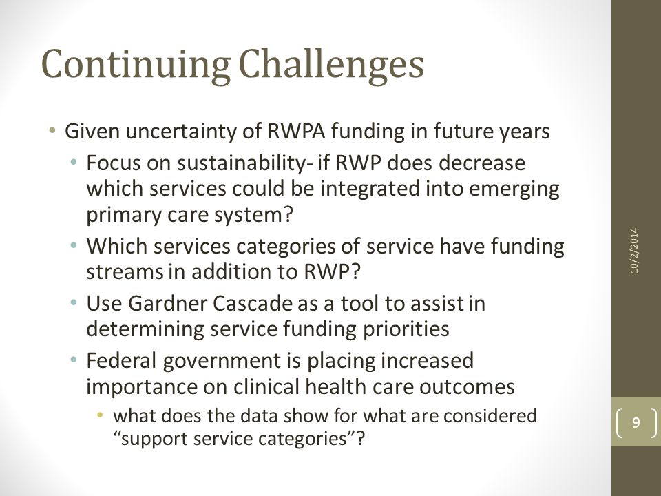 Continuing Challenges Given uncertainty of RWPA funding in future years Focus on sustainability- if RWP does decrease which services could be integrated into emerging primary care system.