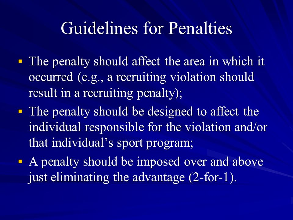 Guidelines for Penalties  The penalty should affect the area in which it occurred (e.g., a recruiting violation should result in a recruiting penalty);  The penalty should be designed to affect the individual responsible for the violation and/or that individual's sport program;  A penalty should be imposed over and above just eliminating the advantage (2-for-1).
