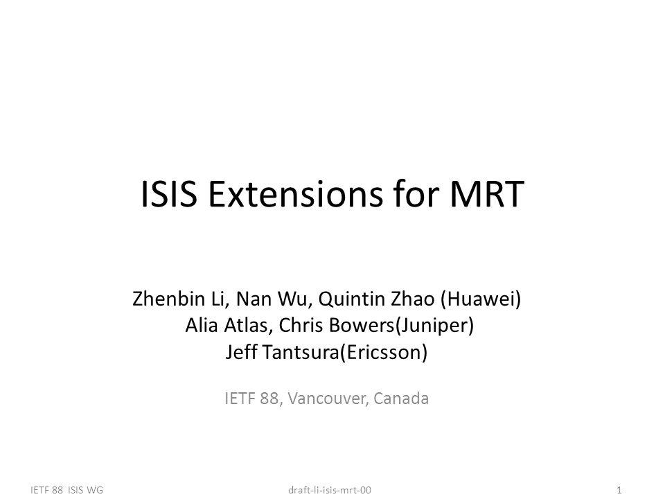 IETF 88 ISIS WG1draft-li-isis-mrt-00 Zhenbin Li, Nan Wu, Quintin Zhao (Huawei) Alia Atlas, Chris Bowers(Juniper) Jeff Tantsura(Ericsson) IETF 88, Vancouver, Canada ISIS Extensions for MRT
