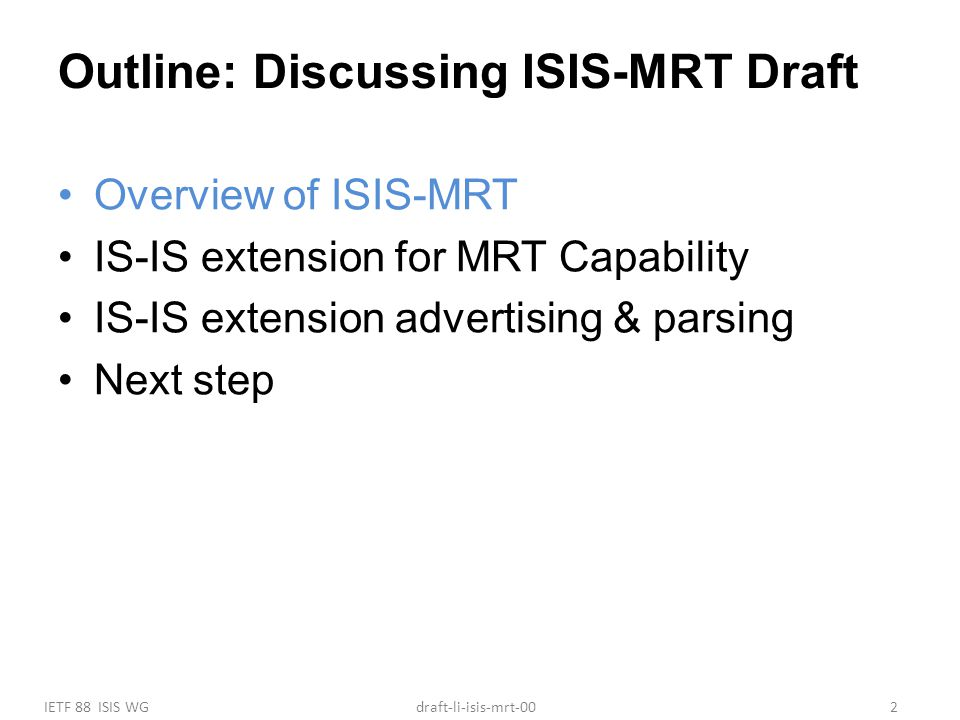 IETF 88 ISIS WG2draft-li-isis-mrt-00 Outline: Discussing ISIS-MRT Draft Overview of ISIS-MRT IS-IS extension for MRT Capability IS-IS extension advertising & parsing Next step