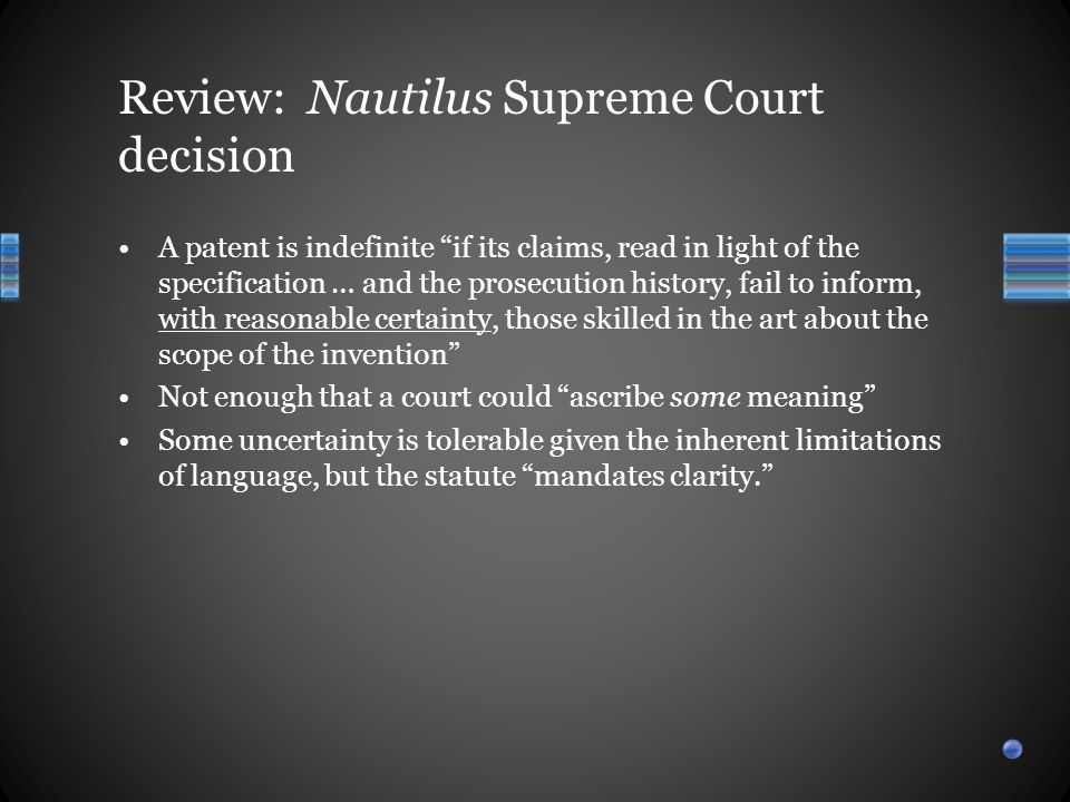 A patent is indefinite if its claims, read in light of the specification … and the prosecution history, fail to inform, with reasonable certainty, those skilled in the art about the scope of the invention Not enough that a court could ascribe some meaning Some uncertainty is tolerable given the inherent limitations of language, but the statute mandates clarity. Review: Nautilus Supreme Court decision