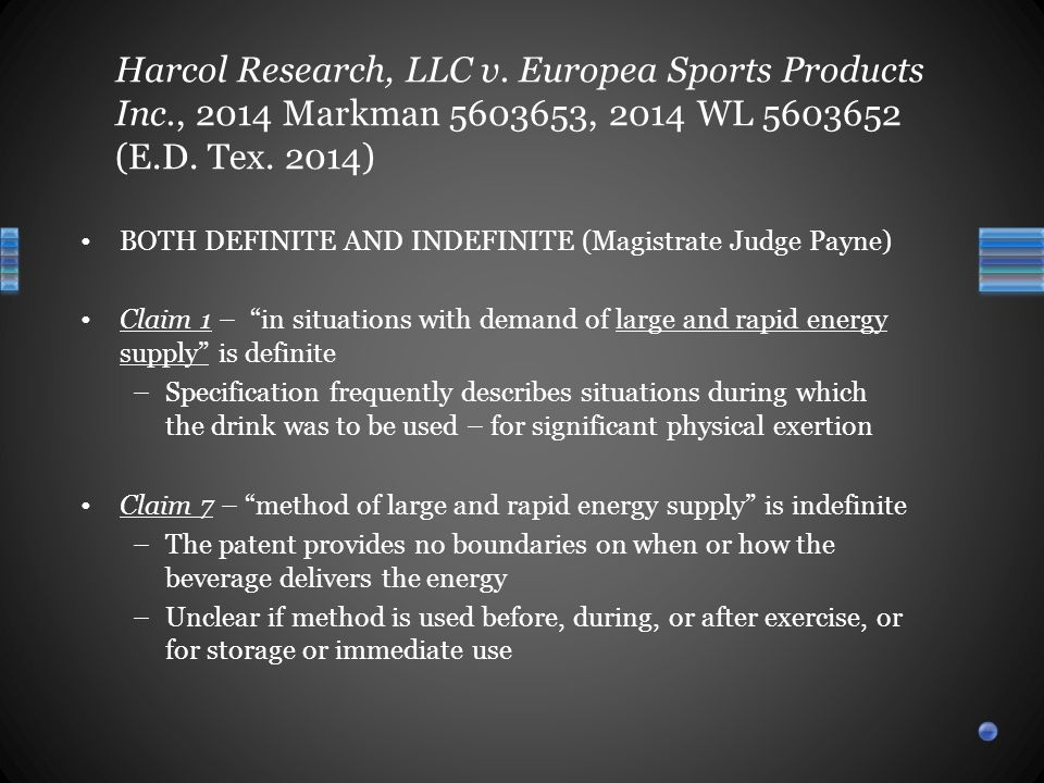 BOTH DEFINITE AND INDEFINITE (Magistrate Judge Payne) Claim 1 – in situations with demand of large and rapid energy supply is definite –Specification frequently describes situations during which the drink was to be used – for significant physical exertion Claim 7 – method of large and rapid energy supply is indefinite –The patent provides no boundaries on when or how the beverage delivers the energy –Unclear if method is used before, during, or after exercise, or for storage or immediate use Harcol Research, LLC v.