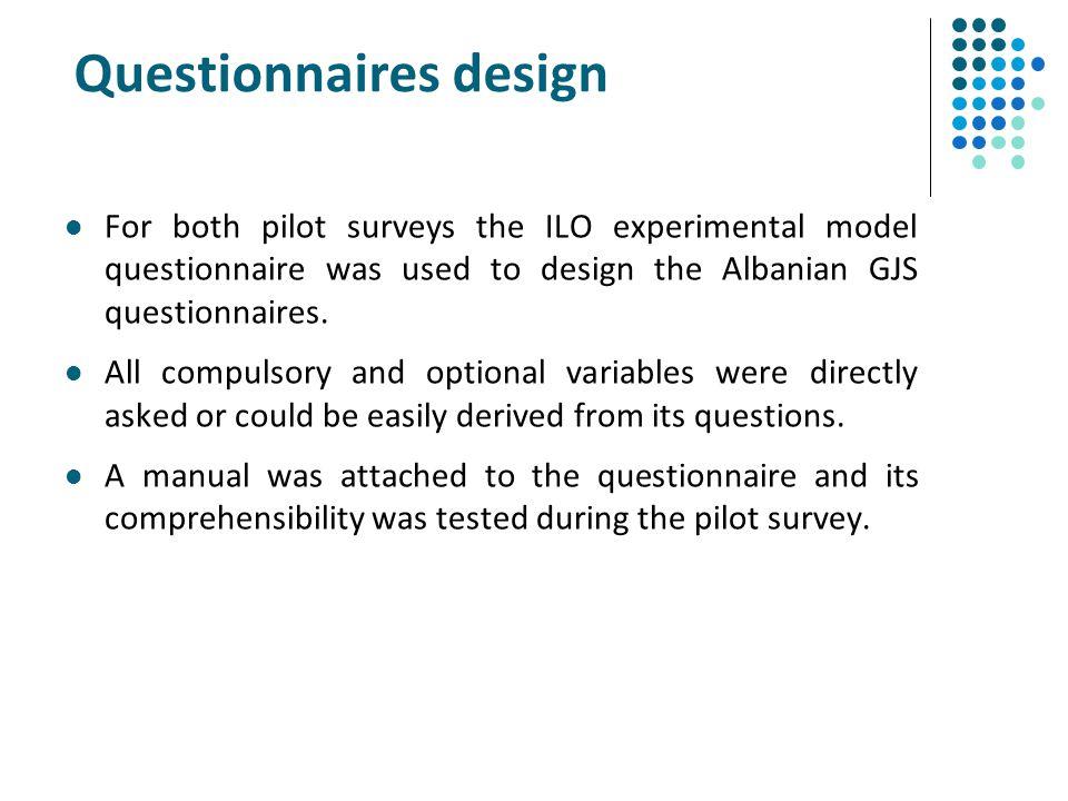Questionnaires design For both pilot surveys the ILO experimental model questionnaire was used to design the Albanian GJS questionnaires. All compulso