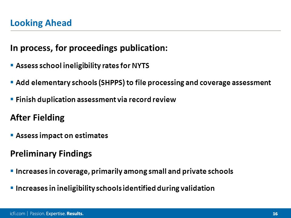 16 Looking Ahead In process, for proceedings publication:  Assess school ineligibility rates for NYTS  Add elementary schools (SHPPS) to file processing and coverage assessment  Finish duplication assessment via record review After Fielding  Assess impact on estimates Preliminary Findings  Increases in coverage, primarily among small and private schools  Increases in ineligibility schools identified during validation