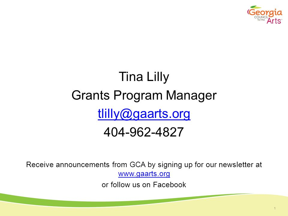 1 Tina Lilly Grants Program Manager tlilly@gaarts.org 404-962-4827 Receive announcements from GCA by signing up for our newsletter at www.gaarts.org www.gaarts.org or follow us on Facebook