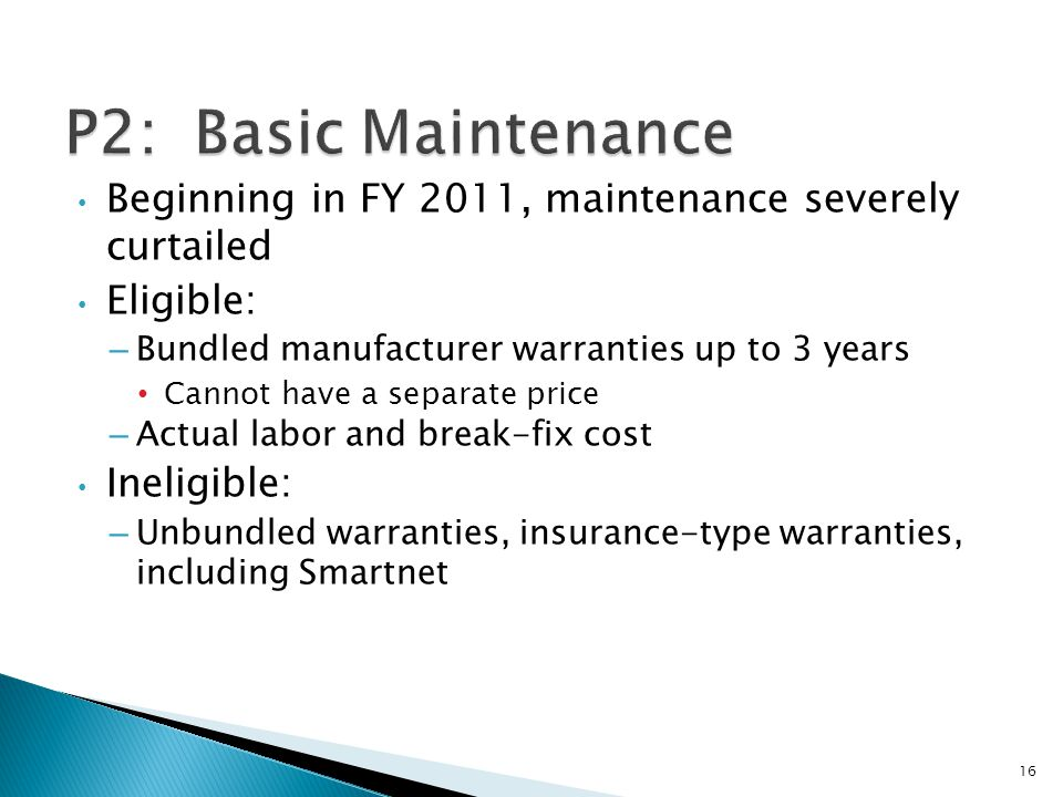 Beginning in FY 2011, maintenance severely curtailed Eligible: – Bundled manufacturer warranties up to 3 years Cannot have a separate price – Actual l