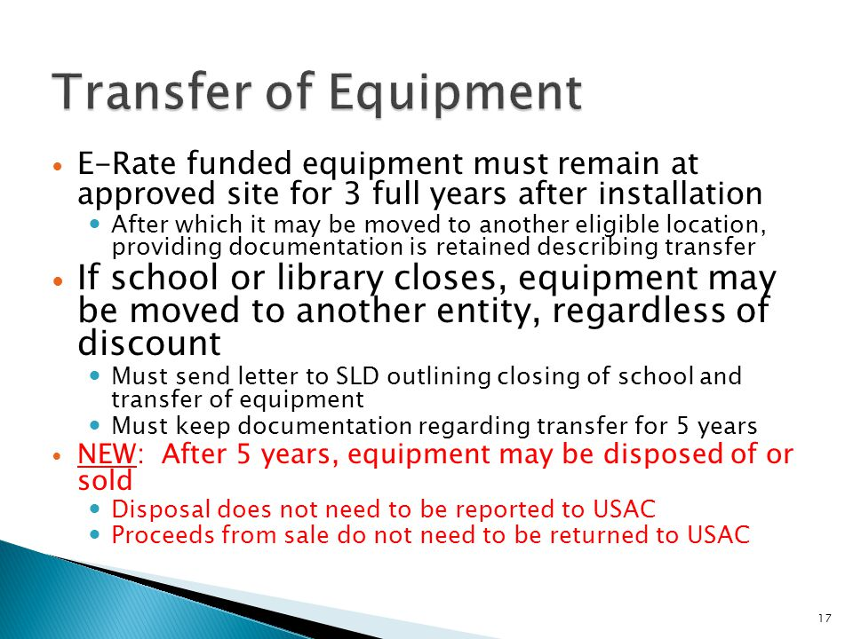 E-Rate funded equipment must remain at approved site for 3 full years after installation After which it may be moved to another eligible location, providing documentation is retained describing transfer If school or library closes, equipment may be moved to another entity, regardless of discount Must send letter to SLD outlining closing of school and transfer of equipment Must keep documentation regarding transfer for 5 years NEW: After 5 years, equipment may be disposed of or sold Disposal does not need to be reported to USAC Proceeds from sale do not need to be returned to USAC 17