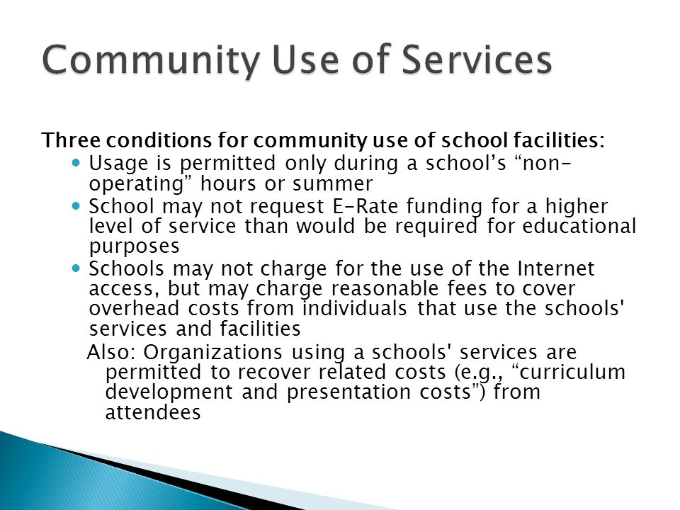 Three conditions for community use of school facilities: Usage is permitted only during a school's non- operating hours or summer School may not request E-Rate funding for a higher level of service than would be required for educational purposes Schools may not charge for the use of the Internet access, but may charge reasonable fees to cover overhead costs from individuals that use the schools services and facilities Also: Organizations using a schools services are permitted to recover related costs (e.g., curriculum development and presentation costs ) from attendees