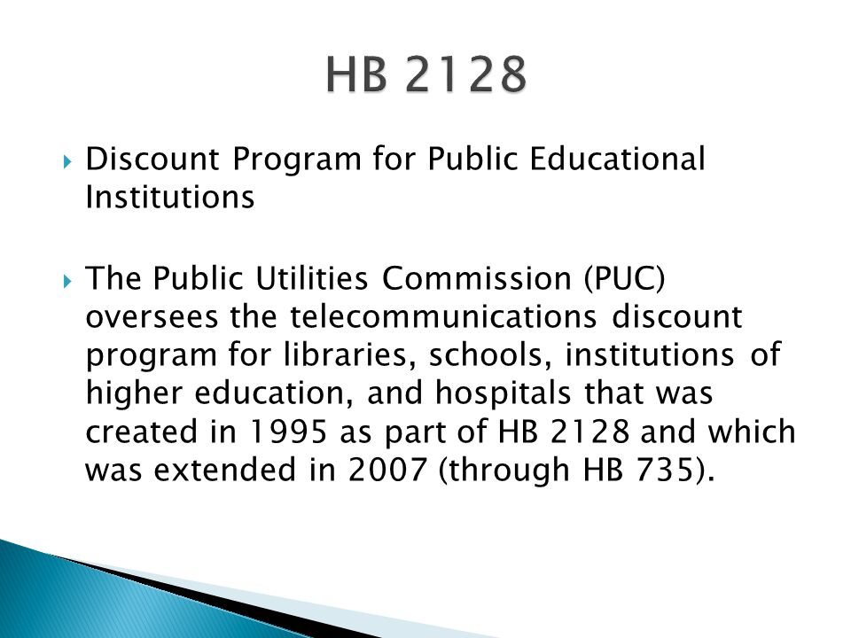  Discount Program for Public Educational Institutions  The Public Utilities Commission (PUC) oversees the telecommunications discount program for libraries, schools, institutions of higher education, and hospitals that was created in 1995 as part of HB 2128 and which was extended in 2007 (through HB 735).