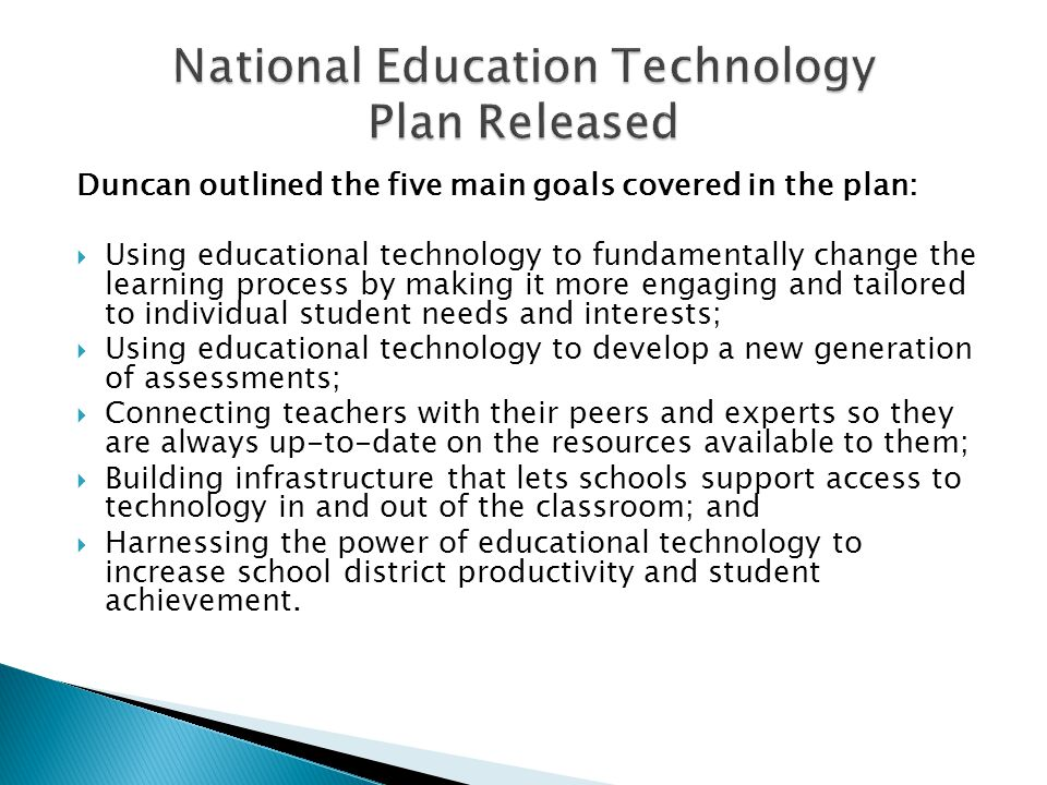 Duncan outlined the five main goals covered in the plan:  Using educational technology to fundamentally change the learning process by making it more