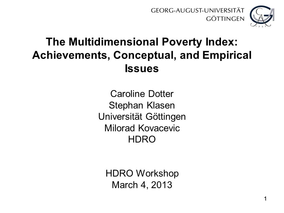 Conclusion MPI has been a good start to develop internationally comparable multidimensional poverty indicator; But there are open issues and problems, and refinements at conceptual and empirical level warranted Conceptual level: Union approach, incorporating inequality, headcount the headline indicator.