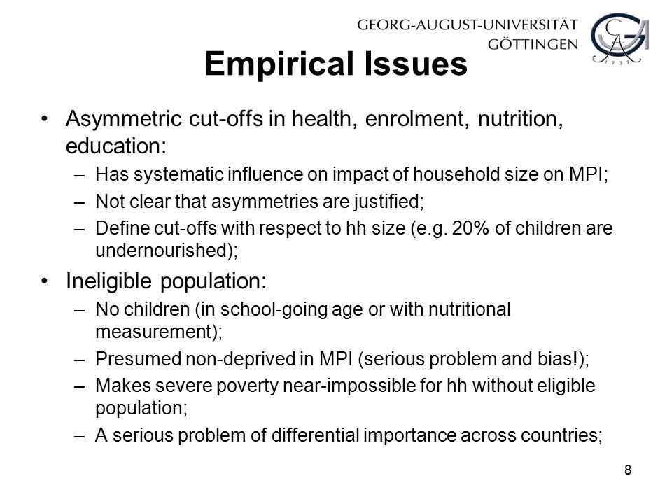 Empirical Issues Asymmetric cut-offs in health, enrolment, nutrition, education: –Has systematic influence on impact of household size on MPI; –Not cl