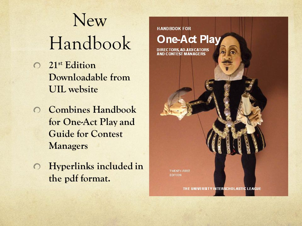 New Handbook 21 st Edition Downloadable from UIL website Combines Handbook for One-Act Play and Guide for Contest Managers Hyperlinks included in the pdf format.