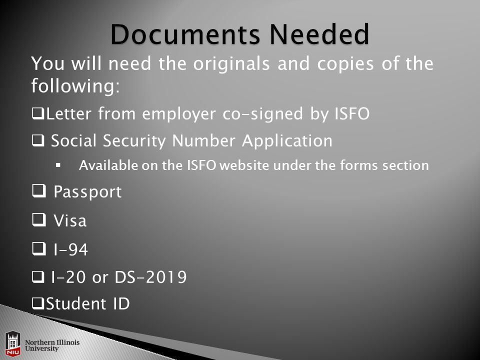 You will need the originals and copies of the following:  Letter from employer co-signed by ISFO  Social Security Number Application  Available on the ISFO website under the forms section  Passport  Visa  I-94  I-20 or DS-2019  Student ID