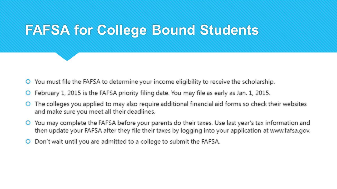 FAFSA for College Bound Students  You must file the FAFSA to determine your income eligibility to receive the scholarship.