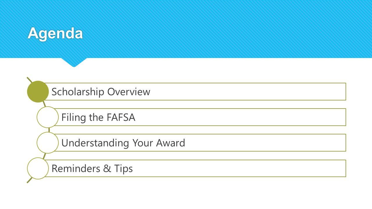 Agenda Scholarship Overview Filing the FAFSA Understanding Your Award Reminders & Tips