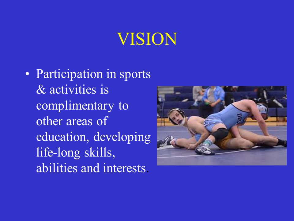 VISION Participation in sports & activities is complimentary to other areas of education, developing life-long skills, abilities and interests.