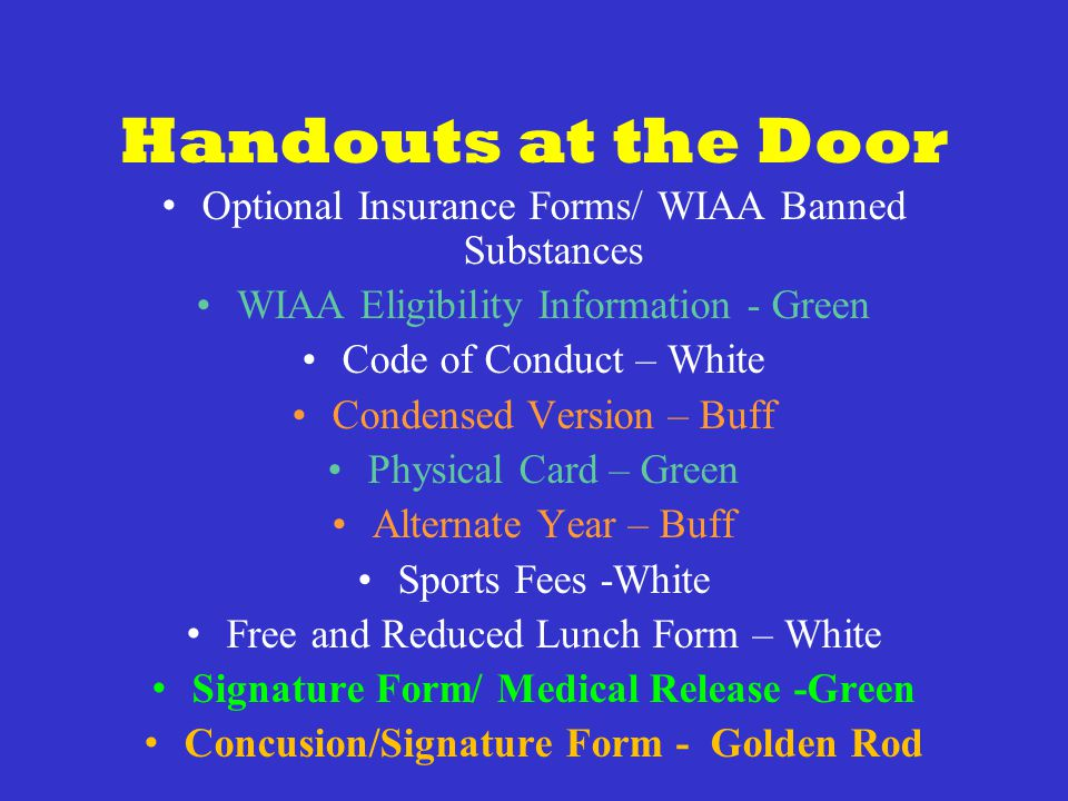 Handouts at the Door Optional Insurance Forms/ WIAA Banned Substances WIAA Eligibility Information - Green Code of Conduct – White Condensed Version – Buff Physical Card – Green Alternate Year – Buff Sports Fees -White Free and Reduced Lunch Form – White Signature Form/ Medical Release -Green Concusion/Signature Form - Golden Rod