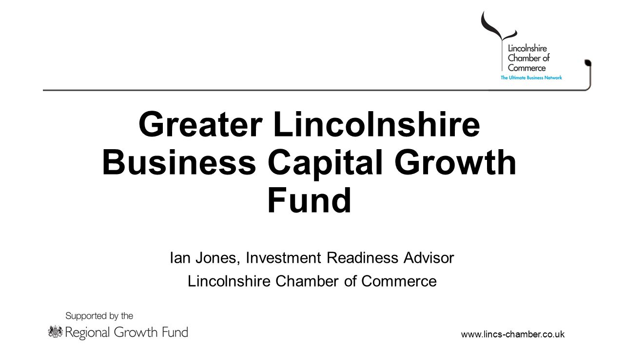 www.lincs-chamber.co.uk Greater Lincolnshire Business Capital Growth Fund Ian Jones, Investment Readiness Advisor Lincolnshire Chamber of Commerce