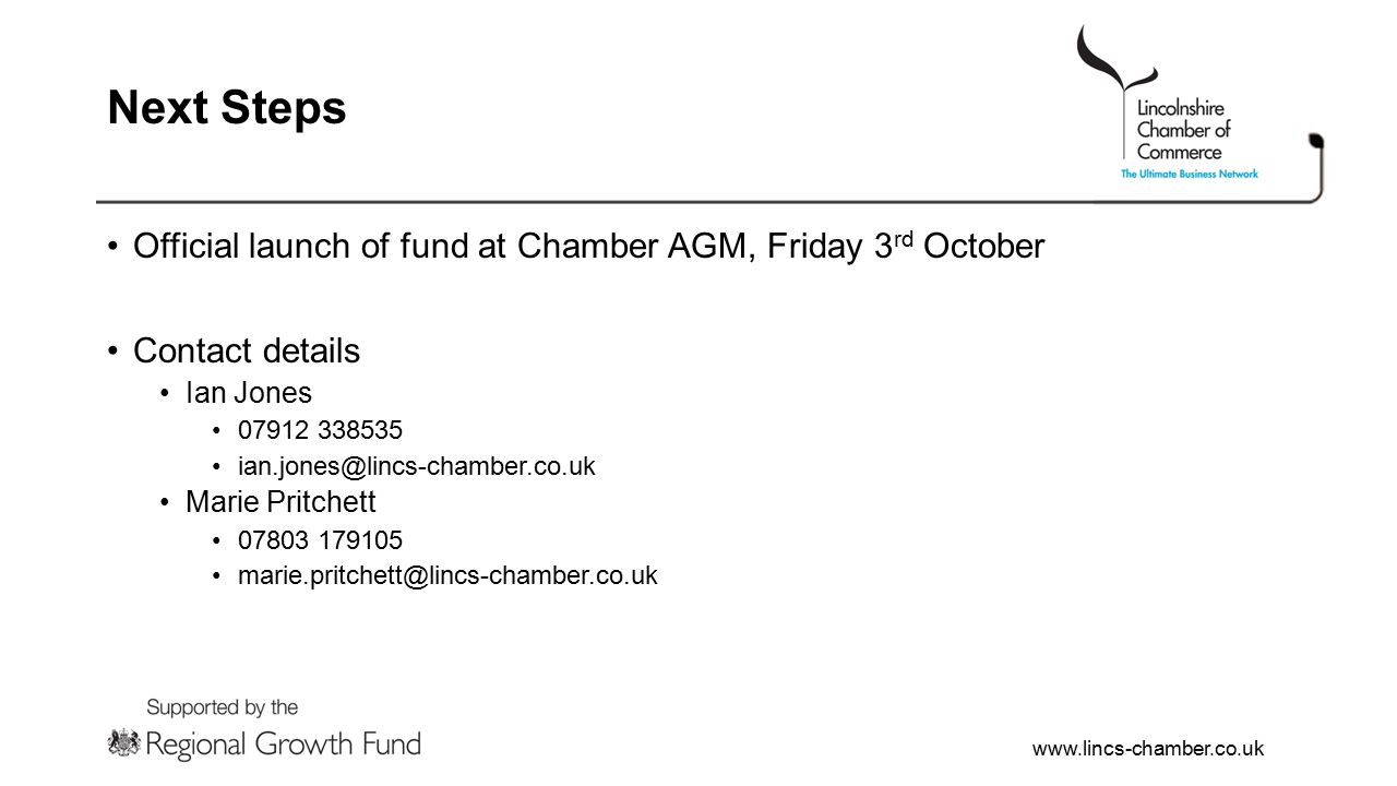 www.lincs-chamber.co.uk Next Steps Official launch of fund at Chamber AGM, Friday 3 rd October Contact details Ian Jones 07912 338535 ian.jones@lincs-chamber.co.uk Marie Pritchett 07803 179105 marie.pritchett@lincs-chamber.co.uk