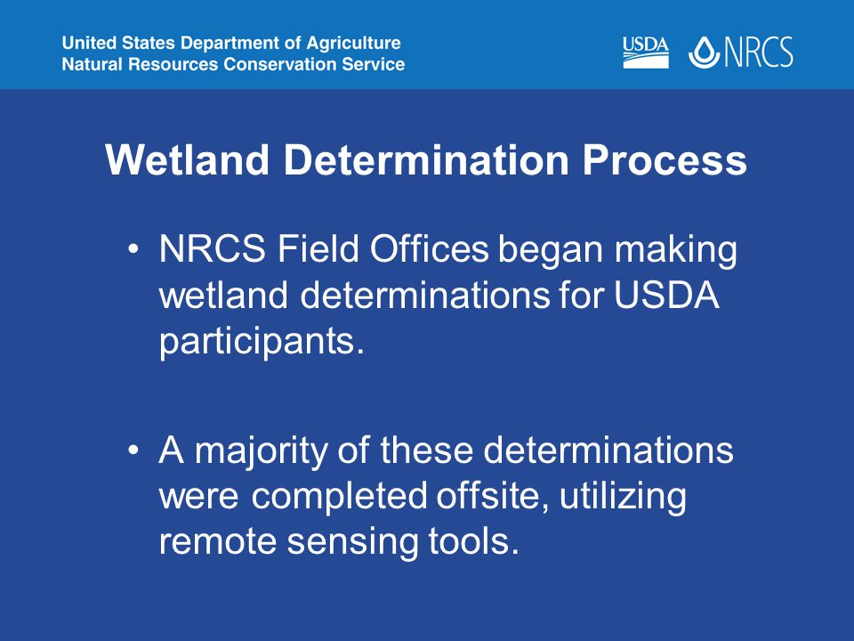 Wetland Determination Process NRCS Field Offices began making wetland determinations for USDA participants. A majority of these determinations were co