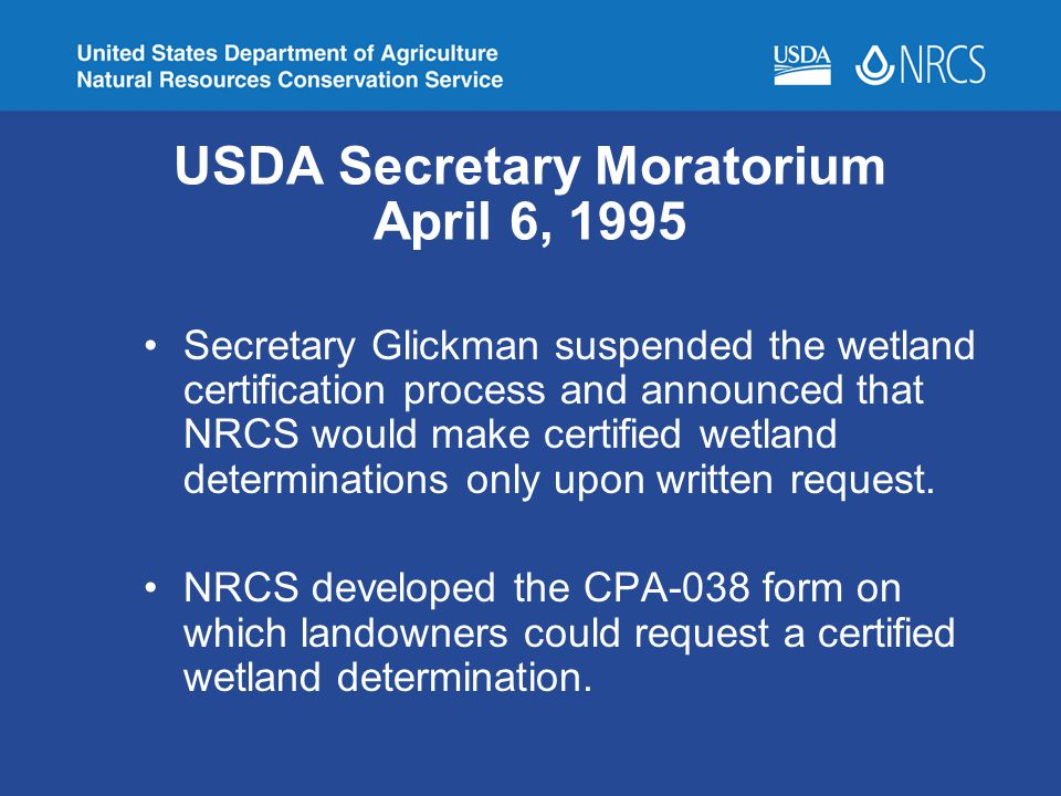 USDA Secretary Moratorium April 6, 1995 Secretary Glickman suspended the wetland certification process and announced that NRCS would make certified we