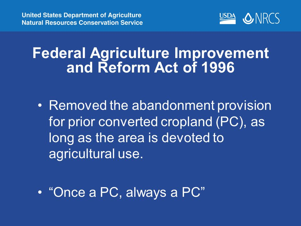 Federal Agriculture Improvement and Reform Act of 1996 Removed the abandonment provision for prior converted cropland (PC), as long as the area is dev