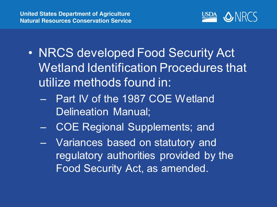 NRCS developed Food Security Act Wetland Identification Procedures that utilize methods found in: –Part IV of the 1987 COE Wetland Delineation Manual;