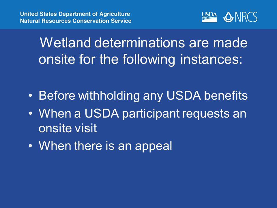 Wetland determinations are made onsite for the following instances: Before withholding any USDA benefits When a USDA participant requests an onsite vi