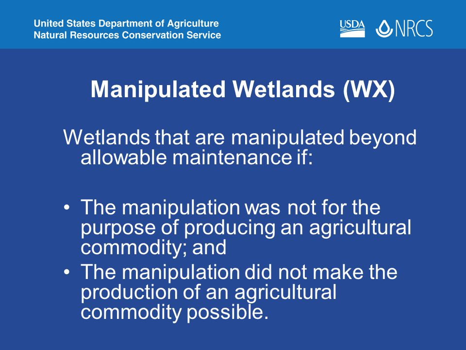 Manipulated Wetlands (WX) Wetlands that are manipulated beyond allowable maintenance if: The manipulation was not for the purpose of producing an agri