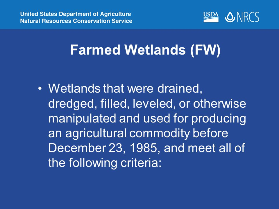 Farmed Wetlands (FW) Wetlands that were drained, dredged, filled, leveled, or otherwise manipulated and used for producing an agricultural commodity b