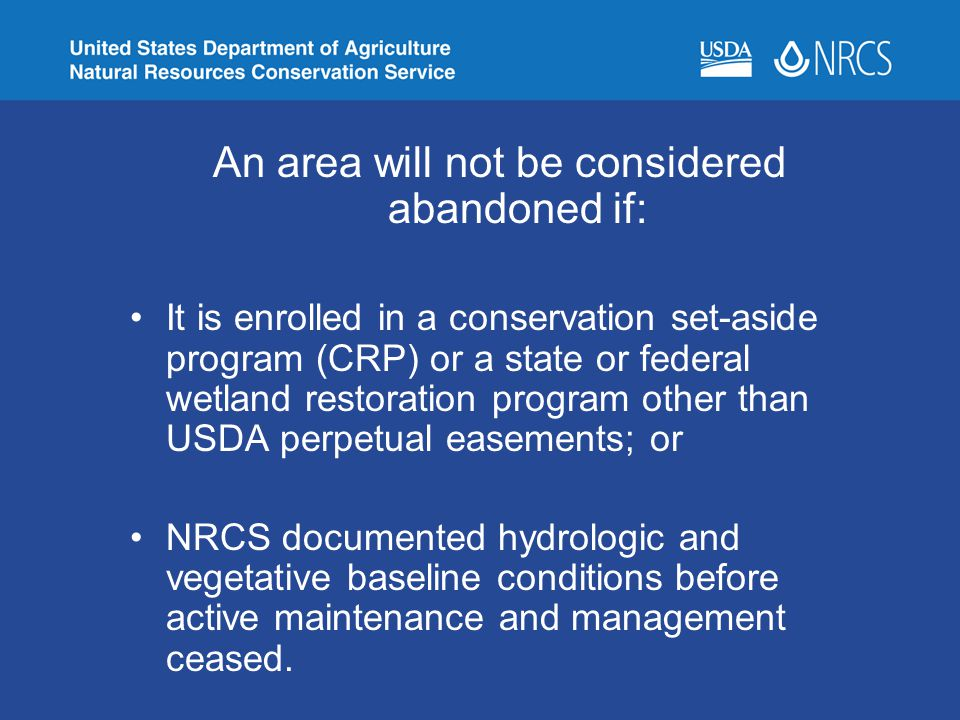 An area will not be considered abandoned if: It is enrolled in a conservation set-aside program (CRP) or a state or federal wetland restoration progra