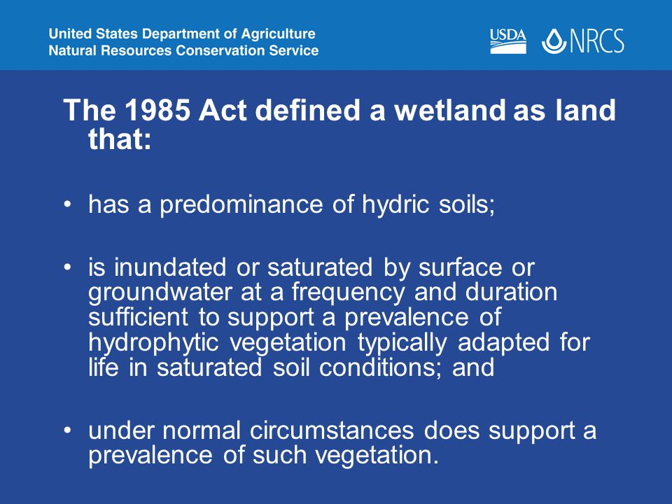 The 1985 Act defined a wetland as land that: has a predominance of hydric soils; is inundated or saturated by surface or groundwater at a frequency an